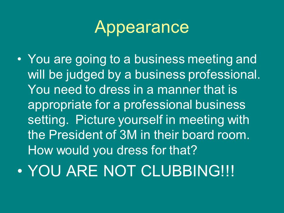 Appearance You are going to a business meeting and will be judged by a business professional. You need to dress in a manner that is appropriate for a