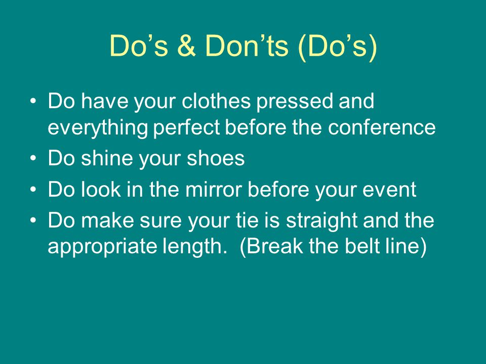 Do's & Don'ts (Do's) Do have your clothes pressed and everything perfect before the conference Do shine your shoes Do look in the mirror before your e