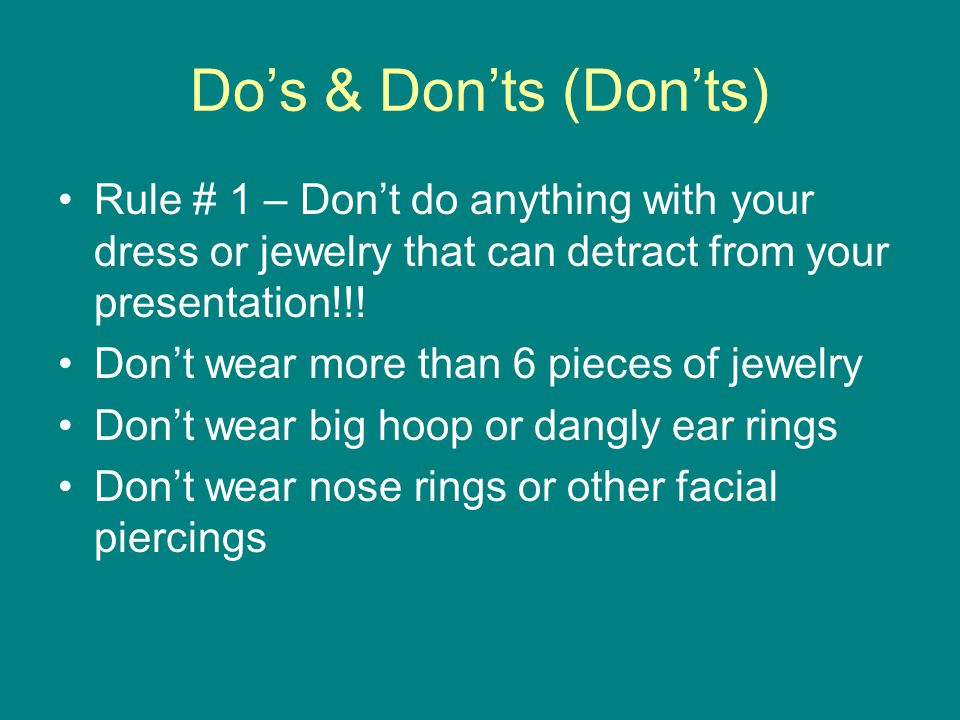 Do's & Don'ts (Don'ts) Rule # 1 – Don't do anything with your dress or jewelry that can detract from your presentation!!! Don't wear more than 6 piece
