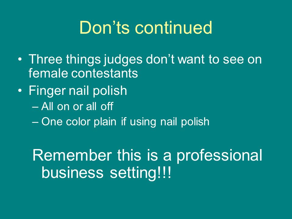 Don'ts continued Three things judges don't want to see on female contestants Finger nail polish –All on or all off –One color plain if using nail poli