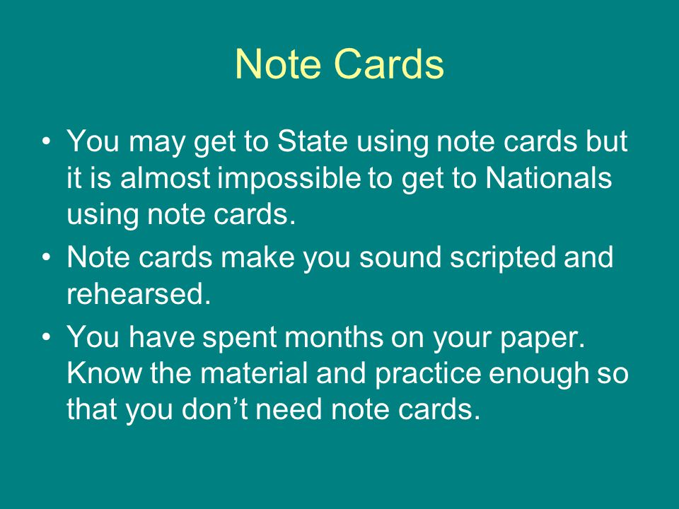 Note Cards You may get to State using note cards but it is almost impossible to get to Nationals using note cards. Note cards make you sound scripted