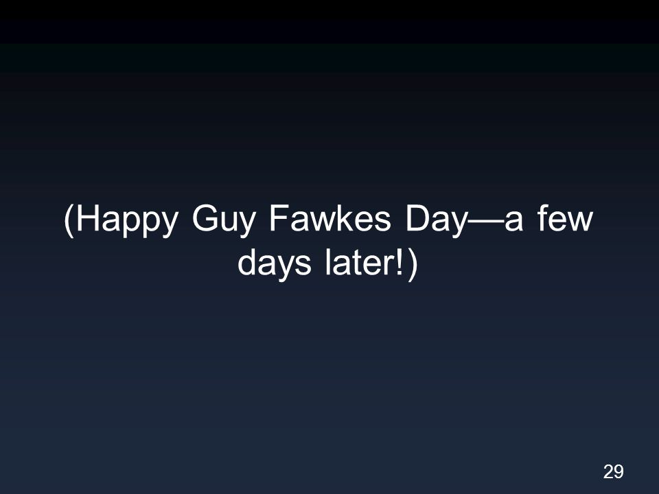 (Happy Guy Fawkes Day—a few days later!) 29