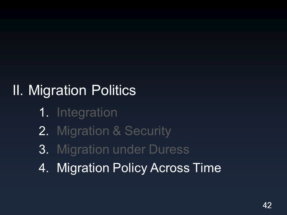 II. Migration Politics 1. Integration 2. Migration & Security 3. Migration under Duress 4. Migration Policy Across Time 42