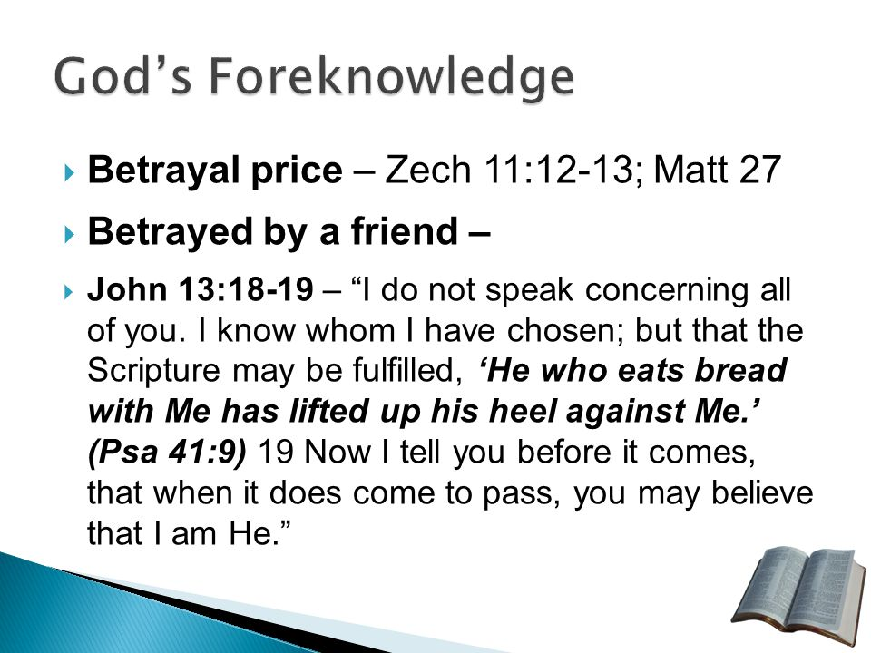  Betrayal price – Zech 11:12-13; Matt 27  Betrayed by a friend –  John 13:18-19 – I do not speak concerning all of you.
