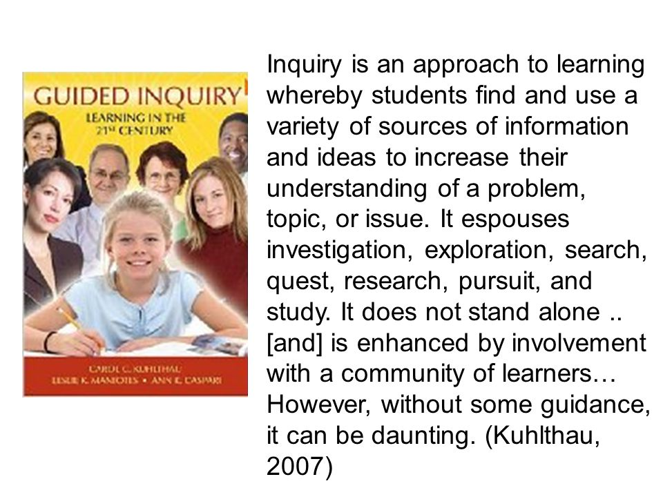 Inquiry is an approach to learning whereby students find and use a variety of sources of information and ideas to increase their understanding of a problem, topic, or issue.