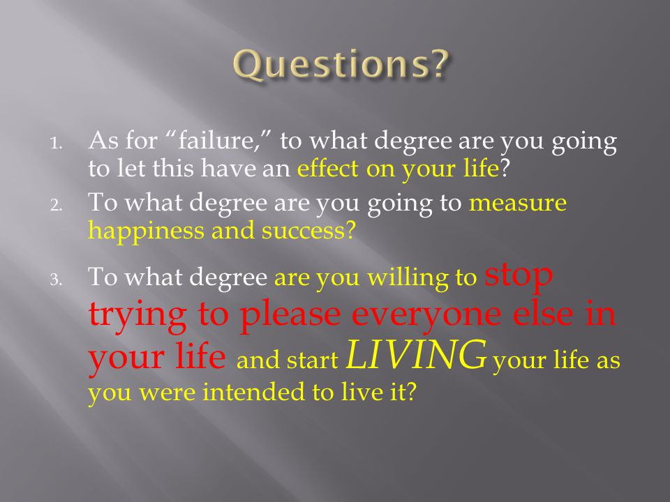 1.As for failure, to what degree are you going to let this have an effect on your life.