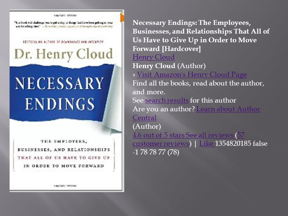 Necessary Endings: The Employees, Businesses, and Relationships That All of Us Have to Give Up in Order to Move Forward [Hardcover] Henry Cloud Henry Cloud (Author) › Visit Amazon s Henry Cloud PageVisit Amazon s Henry Cloud Page Find all the books, read about the author, and more.
