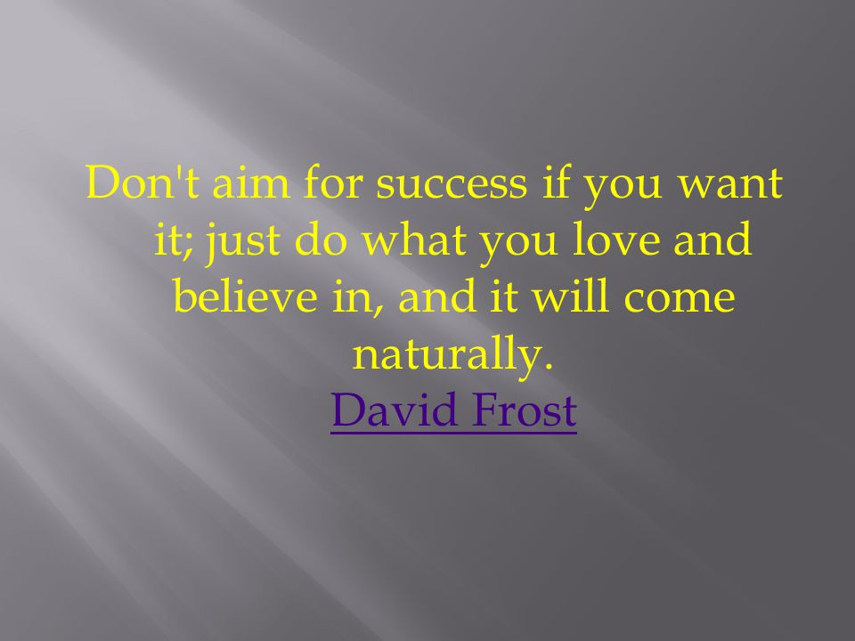 Don t aim for success if you want it; just do what you love and believe in, and it will come naturally.