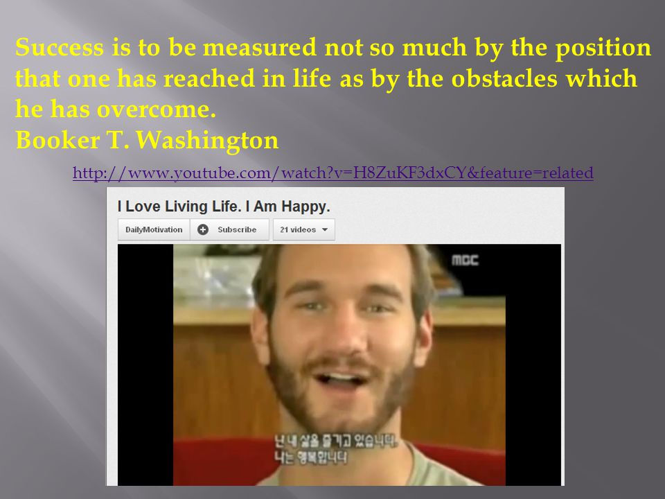 http://www.youtube.com/watch v=H8ZuKF3dxCY&feature=related Success is to be measured not so much by the position that one has reached in life as by the obstacles which he has overcome.
