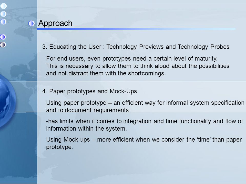 Approach 3. Educating the User : Technology Previews and Technology Probes For end users, even prototypes need a certain level of maturity. This is ne