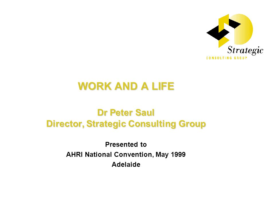 WORK AND A LIFE Dr Peter Saul Director, Strategic Consulting Group Presented to AHRI National Convention, May 1999 Adelaide