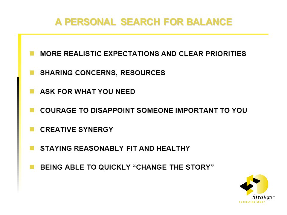 A PERSONAL SEARCH FOR BALANCE MORE REALISTIC EXPECTATIONS AND CLEAR PRIORITIES SHARING CONCERNS, RESOURCES ASK FOR WHAT YOU NEED COURAGE TO DISAPPOINT SOMEONE IMPORTANT TO YOU CREATIVE SYNERGY STAYING REASONABLY FIT AND HEALTHY BEING ABLE TO QUICKLY CHANGE THE STORY
