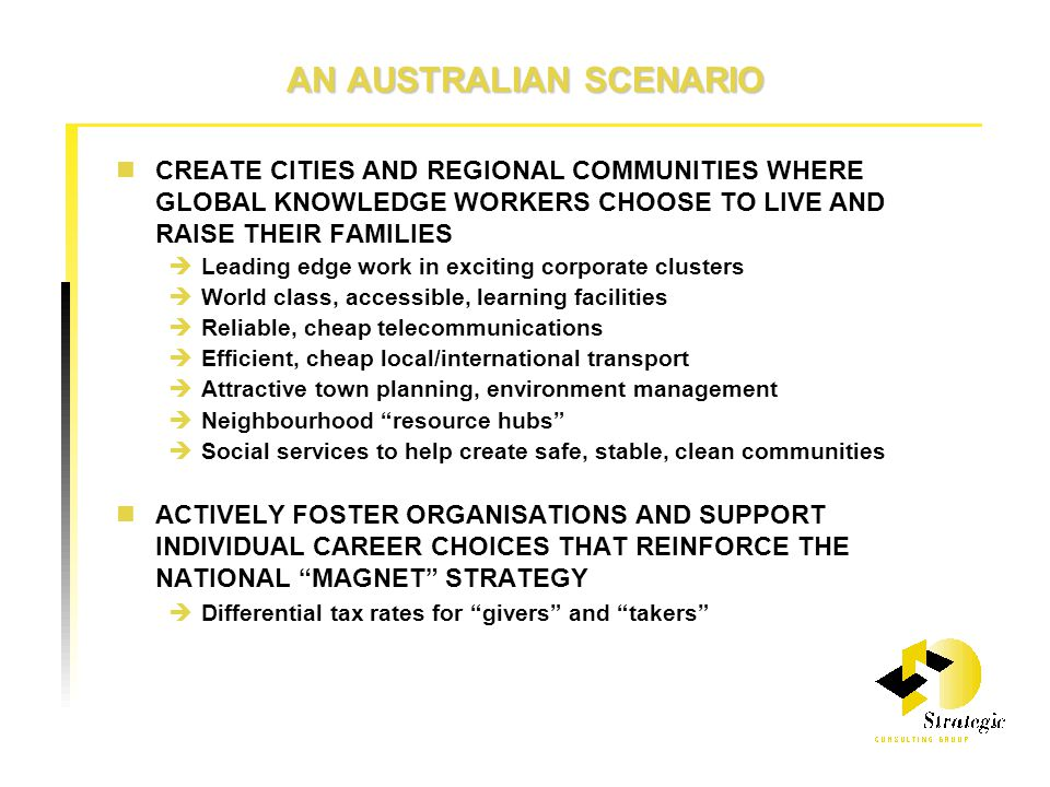 AN AUSTRALIAN SCENARIO CREATE CITIES AND REGIONAL COMMUNITIES WHERE GLOBAL KNOWLEDGE WORKERS CHOOSE TO LIVE AND RAISE THEIR FAMILIES  Leading edge work in exciting corporate clusters  World class, accessible, learning facilities  Reliable, cheap telecommunications  Efficient, cheap local/international transport  Attractive town planning, environment management  Neighbourhood resource hubs  Social services to help create safe, stable, clean communities ACTIVELY FOSTER ORGANISATIONS AND SUPPORT INDIVIDUAL CAREER CHOICES THAT REINFORCE THE NATIONAL MAGNET STRATEGY  Differential tax rates for givers and takers
