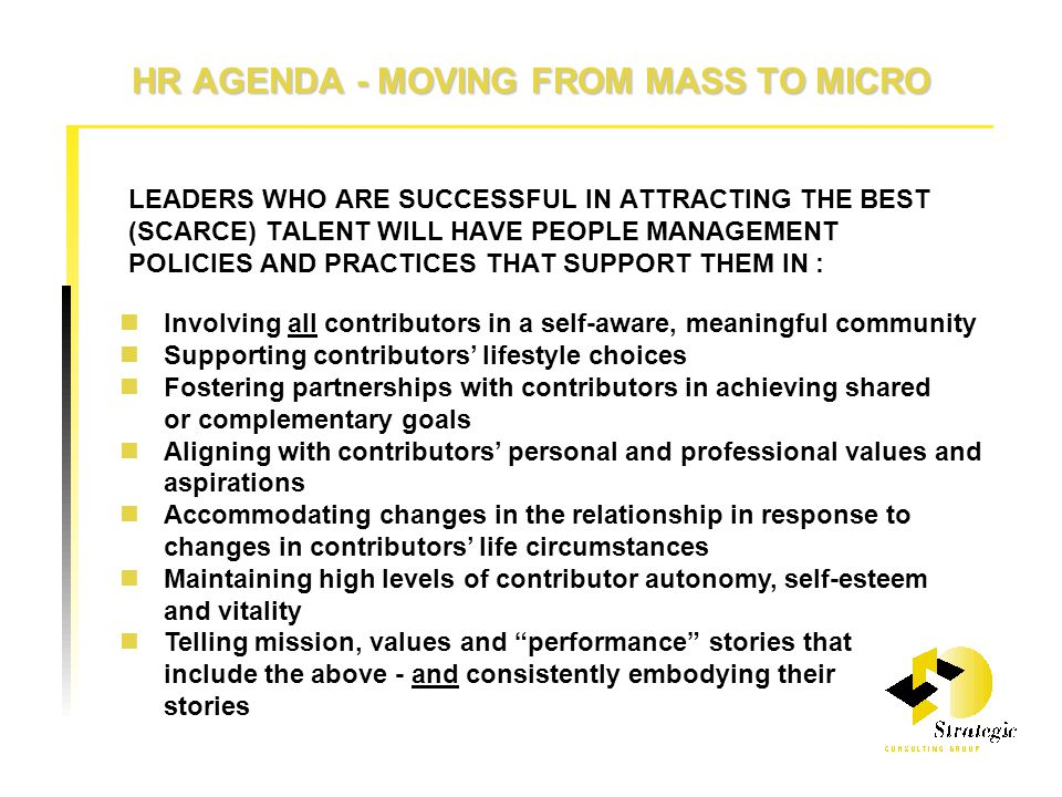 HR AGENDA - MOVING FROM MASS TO MICRO LEADERS WHO ARE SUCCESSFUL IN ATTRACTING THE BEST (SCARCE) TALENT WILL HAVE PEOPLE MANAGEMENT POLICIES AND PRACTICES THAT SUPPORT THEM IN : Involving all contributors in a self-aware, meaningful community Supporting contributors' lifestyle choices Fostering partnerships with contributors in achieving shared or complementary goals Aligning with contributors' personal and professional values and aspirations Accommodating changes in the relationship in response to changes in contributors' life circumstances Maintaining high levels of contributor autonomy, self-esteem and vitality Telling mission, values and performance stories that include the above - and consistently embodying their stories