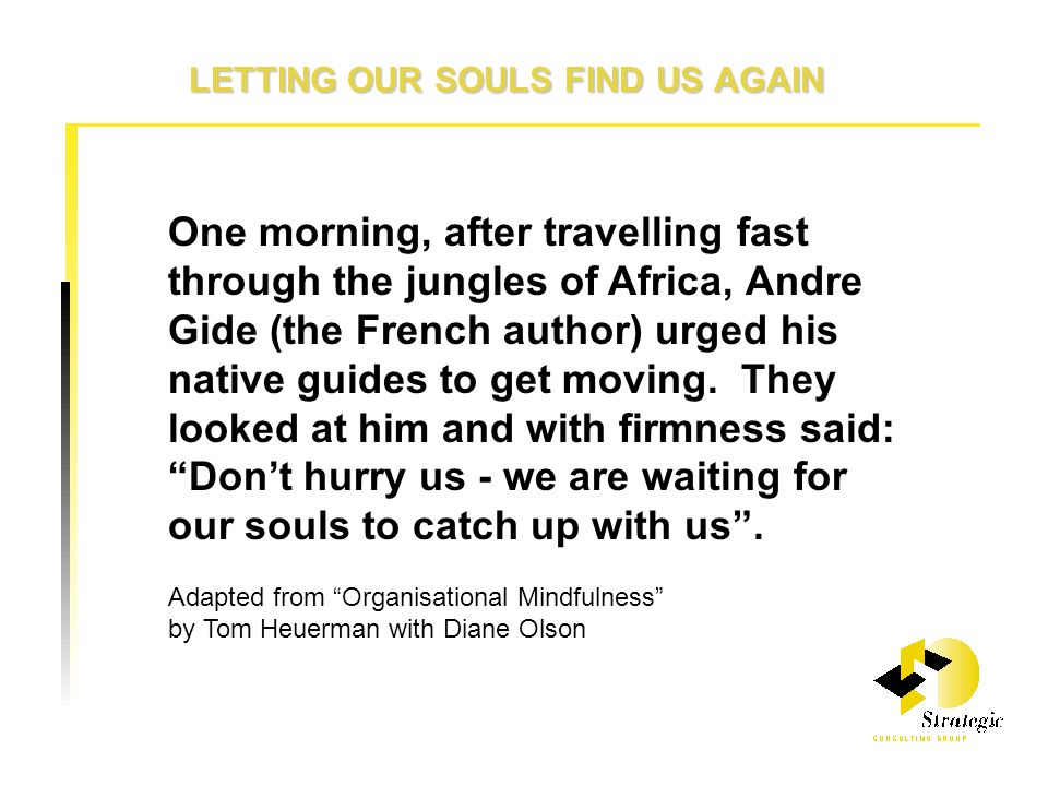 LETTING OUR SOULS FIND US AGAIN One morning, after travelling fast through the jungles of Africa, Andre Gide (the French author) urged his native guides to get moving.