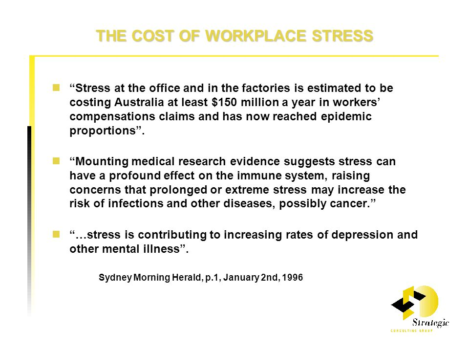 THE COST OF WORKPLACE STRESS Stress at the office and in the factories is estimated to be costing Australia at least $150 million a year in workers' compensations claims and has now reached epidemic proportions .