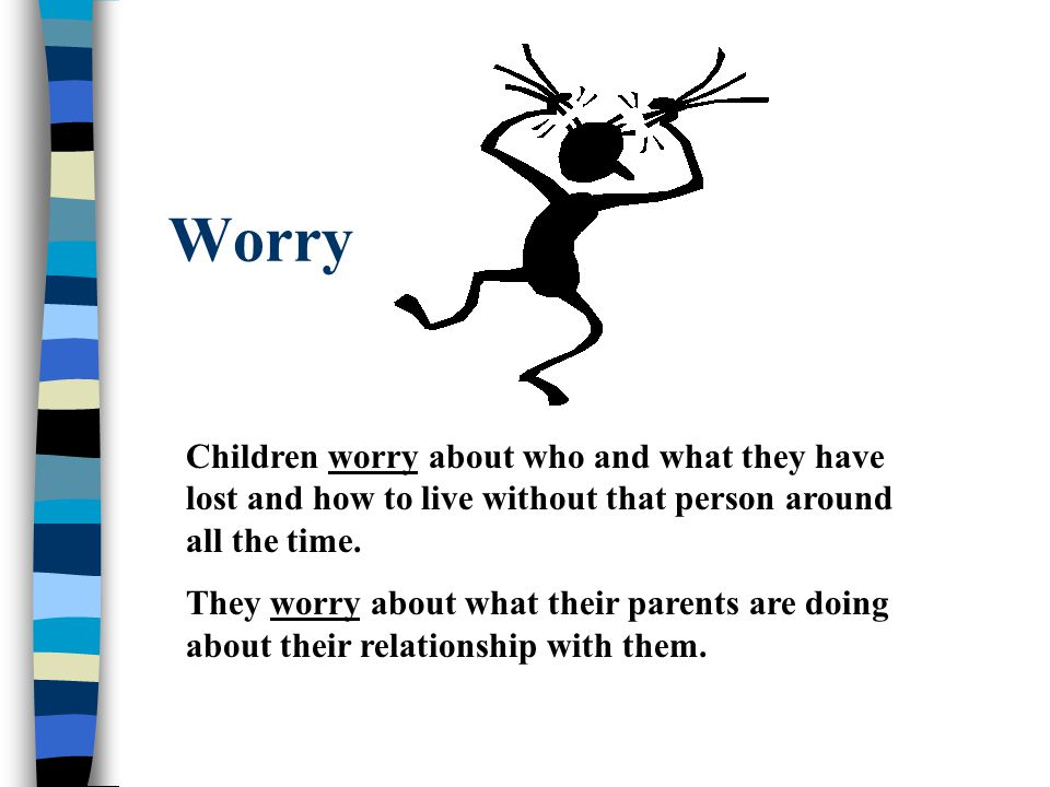 Worry Children worry about who and what they have lost and how to live without that person around all the time.