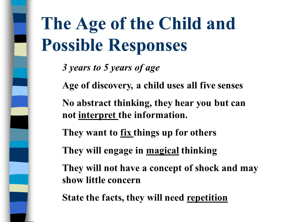 The Age of the Child and Possible Responses 3 years to 5 years of age Age of discovery, a child uses all five senses No abstract thinking, they hear you but can not interpret the information.