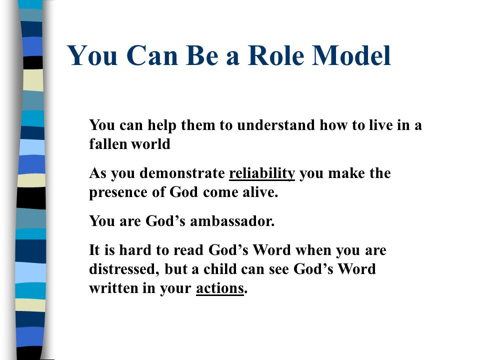You Can Be a Role Model You can help them to understand how to live in a fallen world As you demonstrate reliability you make the presence of God come alive.