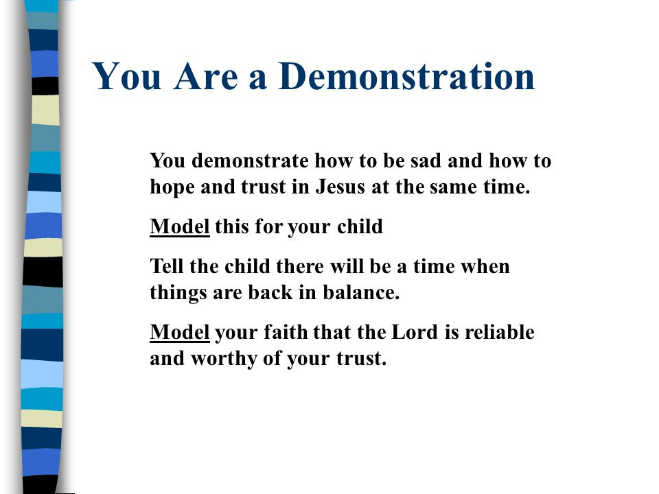 You Are a Demonstration You demonstrate how to be sad and how to hope and trust in Jesus at the same time.