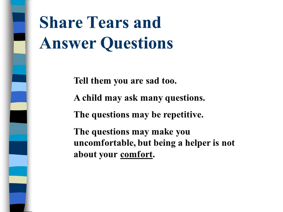 Share Tears and Answer Questions Tell them you are sad too.