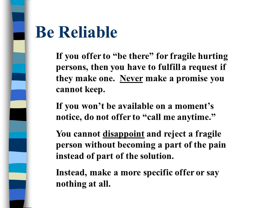 Be Reliable If you offer to be there for fragile hurting persons, then you have to fulfill a request if they make one.