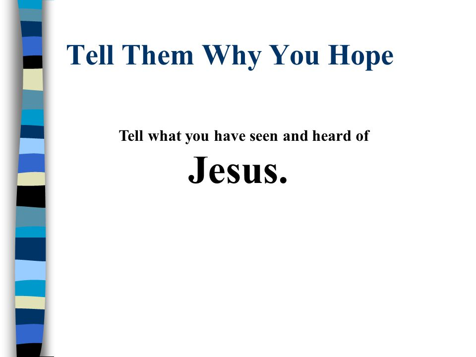 Tell Them Why You Hope Tell what you have seen and heard of Jesus.