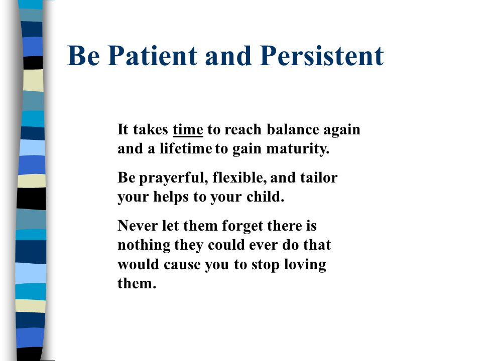 Be Patient and Persistent It takes time to reach balance again and a lifetime to gain maturity.