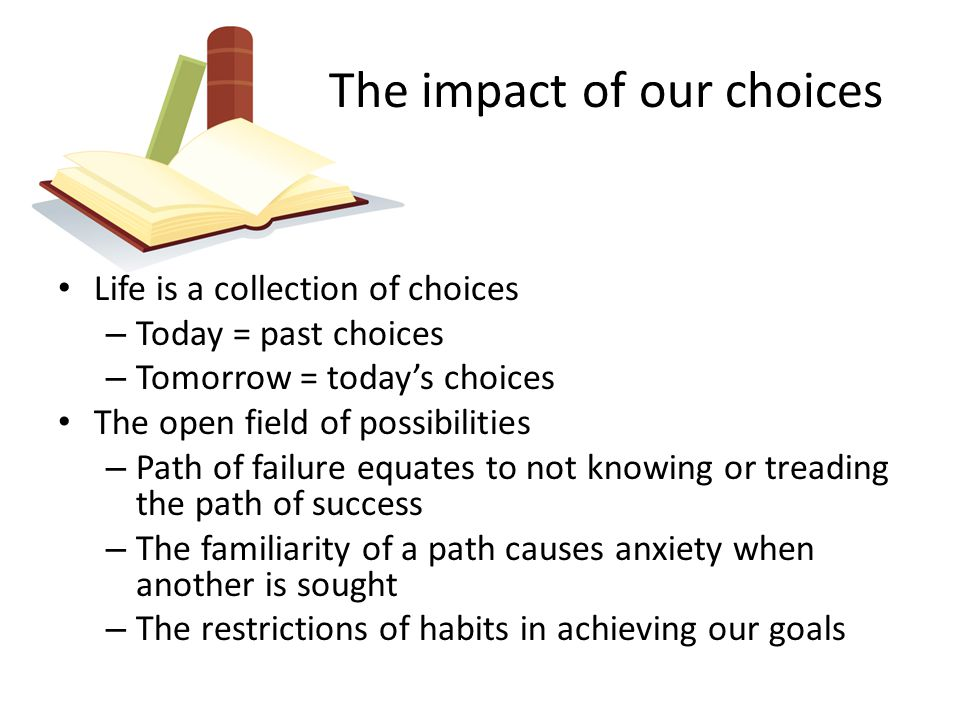 The impact of our choices Life is a collection of choices – Today = past choices – Tomorrow = today's choices The open field of possibilities – Path of failure equates to not knowing or treading the path of success – The familiarity of a path causes anxiety when another is sought – The restrictions of habits in achieving our goals