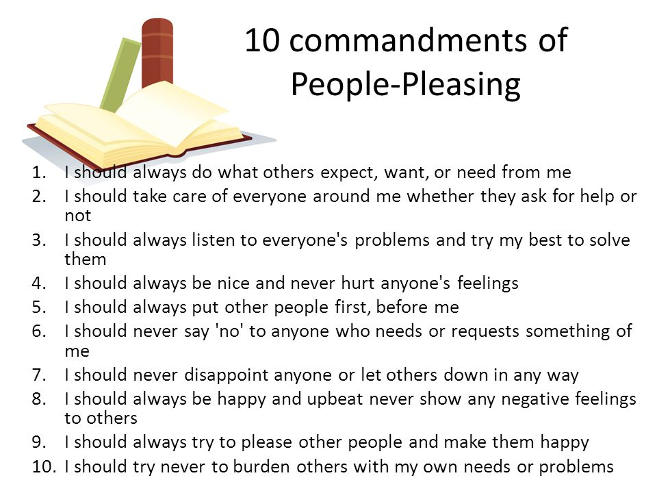 10 commandments of People-Pleasing 1.I should always do what others expect, want, or need from me 2.I should take care of everyone around me whether t