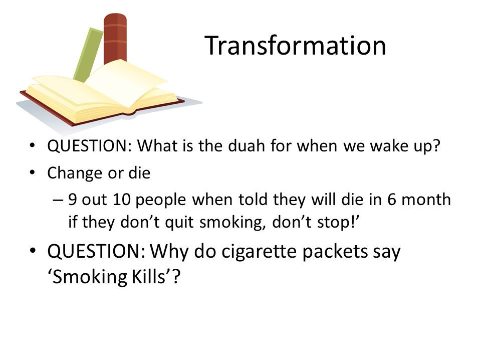 Transformation QUESTION: What is the duah for when we wake up? Change or die – 9 out 10 people when told they will die in 6 month if they don't quit s