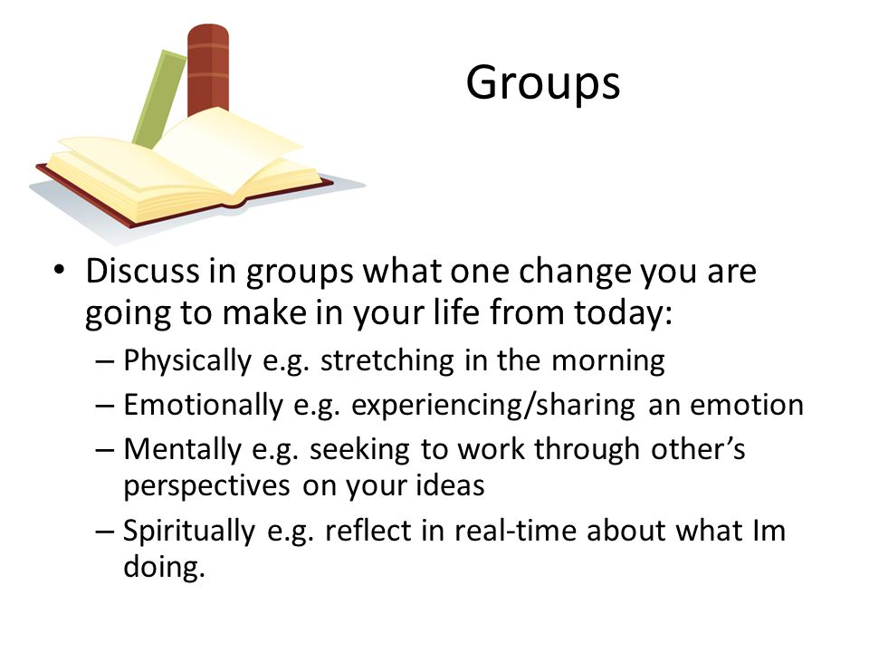 Groups Discuss in groups what one change you are going to make in your life from today: – Physically e.g. stretching in the morning – Emotionally e.g.