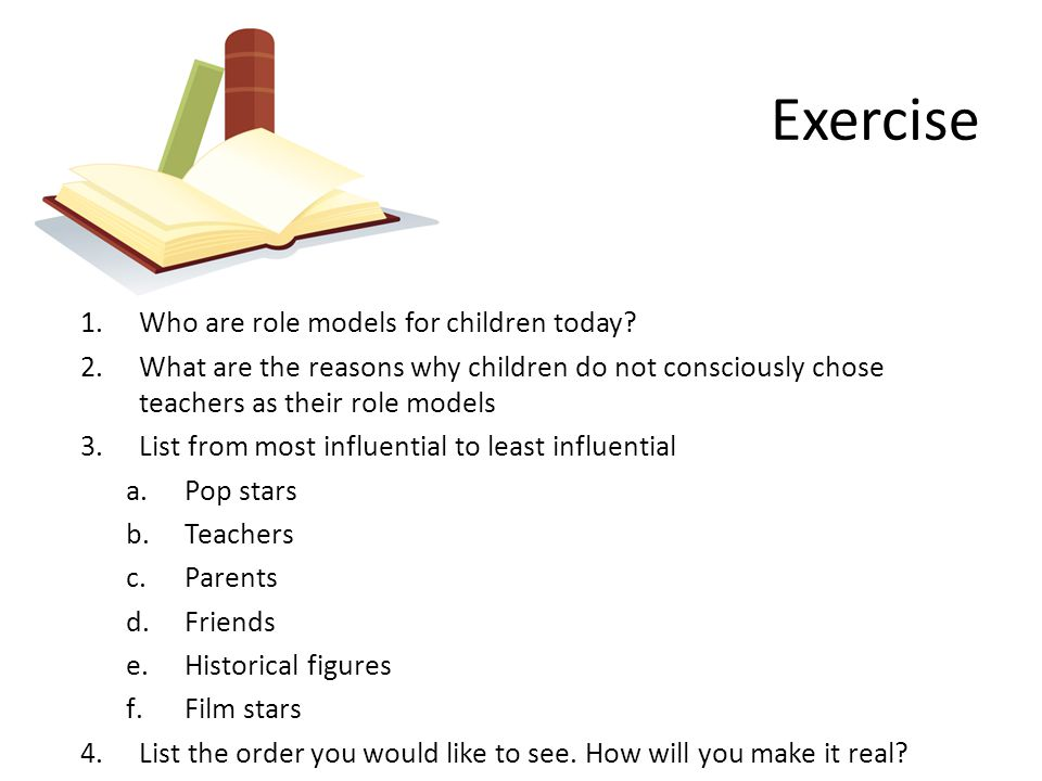 Exercise 1.Who are role models for children today? 2.What are the reasons why children do not consciously chose teachers as their role models 3.List f