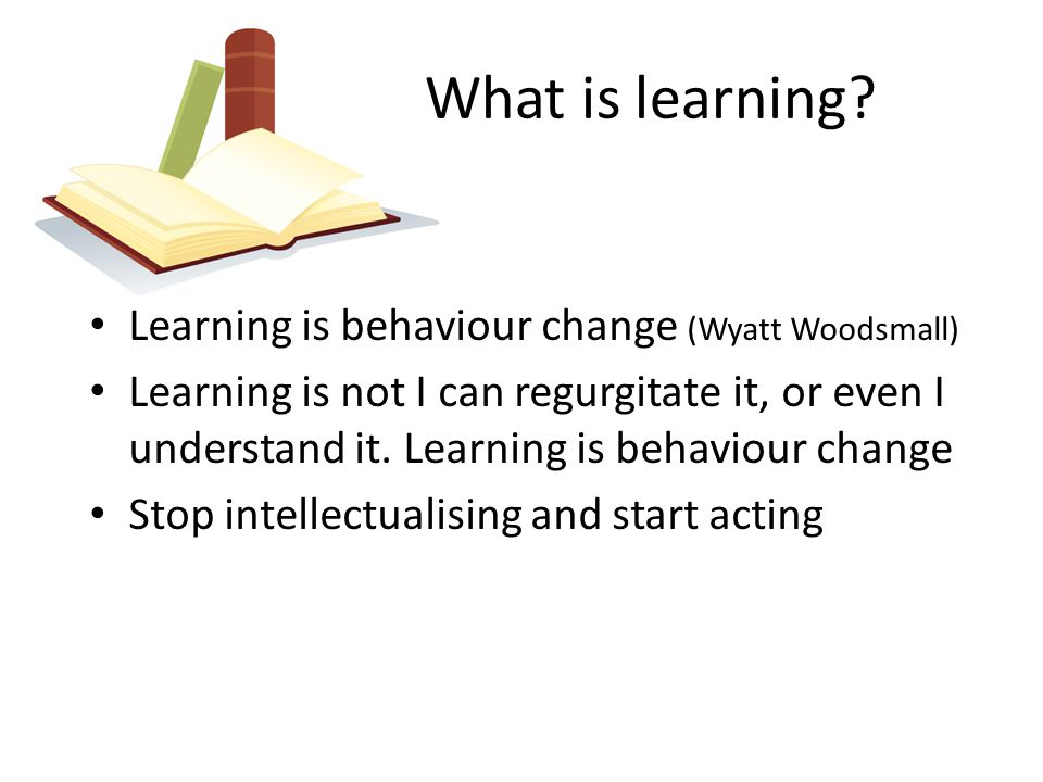 Learning is behaviour change (Wyatt Woodsmall) Learning is not I can regurgitate it, or even I understand it. Learning is behaviour change Stop intell