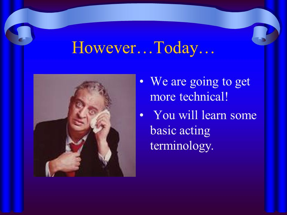 Technical Acting Is just the opposite.Technical acting focuses more on thinking than feeling.