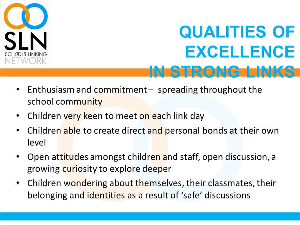 Enthusiasm and commitment – spreading throughout the school community Children very keen to meet on each link day Children able to create direct and personal bonds at their own level Open attitudes amongst children and staff, open discussion, a growing curiosity to explore deeper Children wondering about themselves, their classmates, their belonging and identities as a result of 'safe' discussions QUALITIES OF EXCELLENCE IN STRONG LINKS