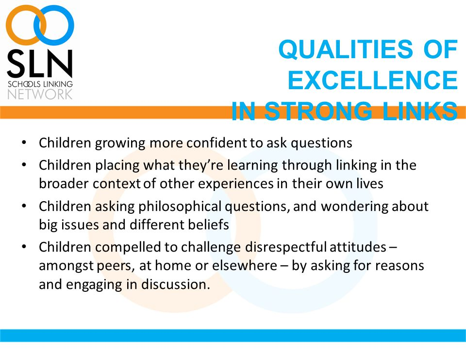 Children growing more confident to ask questions Children placing what they're learning through linking in the broader context of other experiences in their own lives Children asking philosophical questions, and wondering about big issues and different beliefs Children compelled to challenge disrespectful attitudes – amongst peers, at home or elsewhere – by asking for reasons and engaging in discussion.