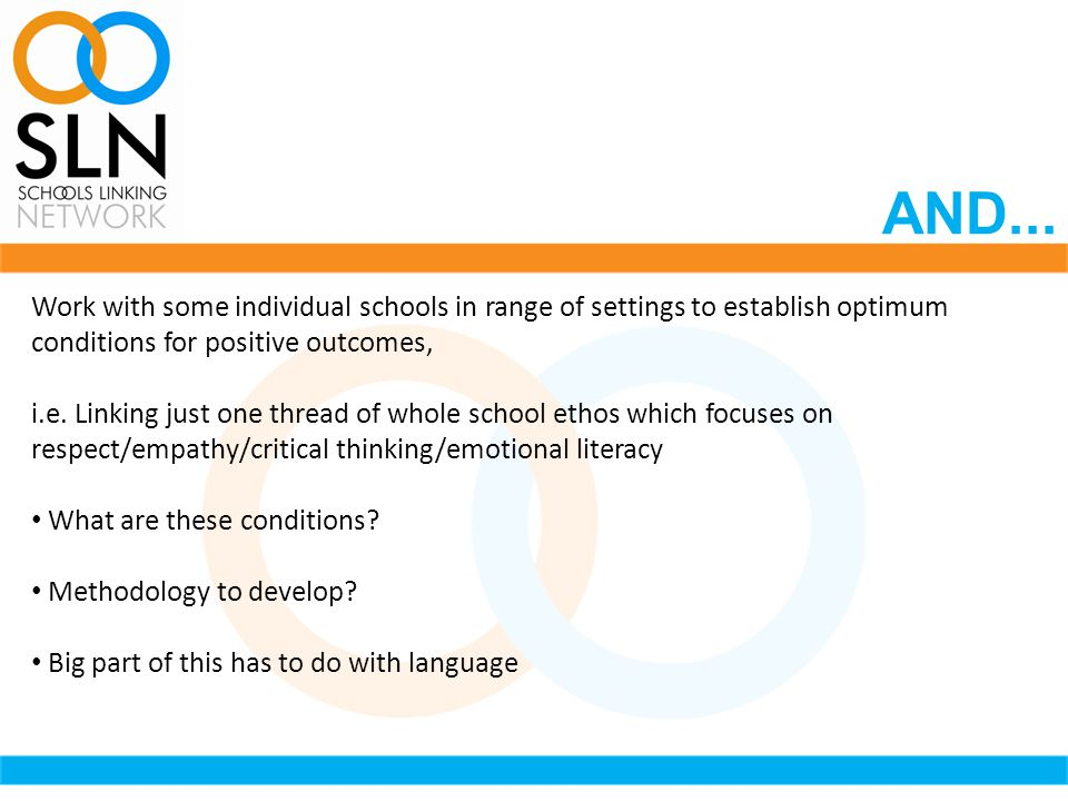 AND... Work with some individual schools in range of settings to establish optimum conditions for positive outcomes, i.e. Linking just one thread of w