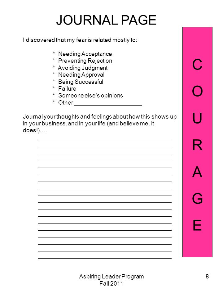 Aspiring Leader Program Fall 2011 8 JOURNAL PAGE COURAGECOURAGE I discovered that my fear is related mostly to: * Needing Acceptance * Preventing Rejection * Avoiding Judgment * Needing Approval * Being Successful * Failure * Someone else's opinions * Other Journal your thoughts and feelings about how this shows up in your business, and in your life (and believe me, it does!)….