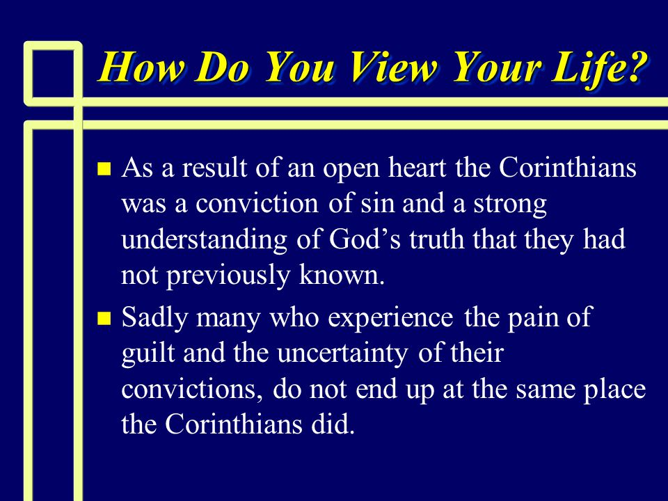 How Do You View Your Life? n n As a result of an open heart the Corinthians was a conviction of sin and a strong understanding of God's truth that the