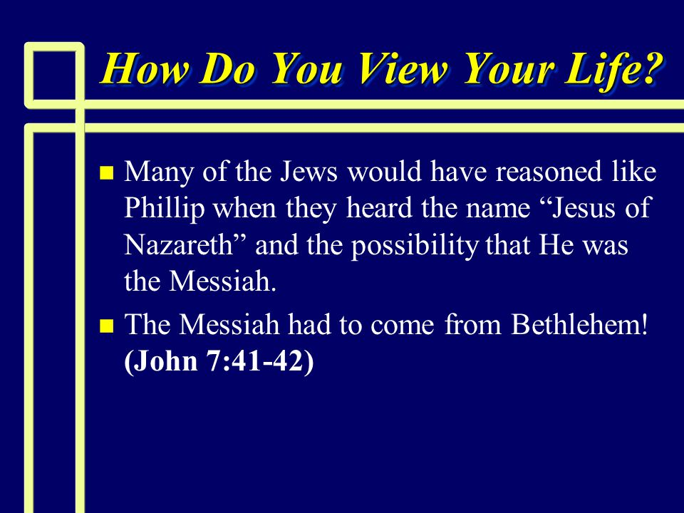 "How Do You View Your Life? n n Many of the Jews would have reasoned like Phillip when they heard the name ""Jesus of Nazareth"" and the possibility that"