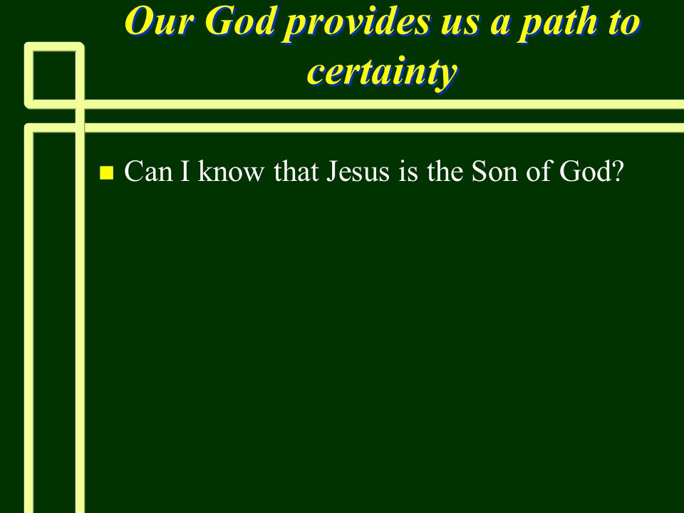 Our God provides us a path to certainty n n Can I know that Jesus is the Son of God?