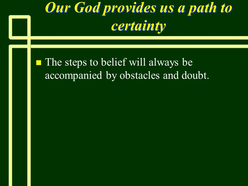 Our God provides us a path to certainty n n The steps to belief will always be accompanied by obstacles and doubt.