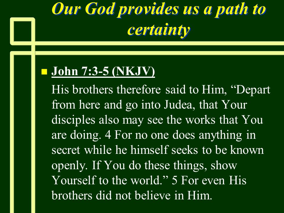 "Our God provides us a path to certainty n n John 7:3-5 (NKJV) n n His brothers therefore said to Him, ""Depart from here and go into Judea, that Your d"