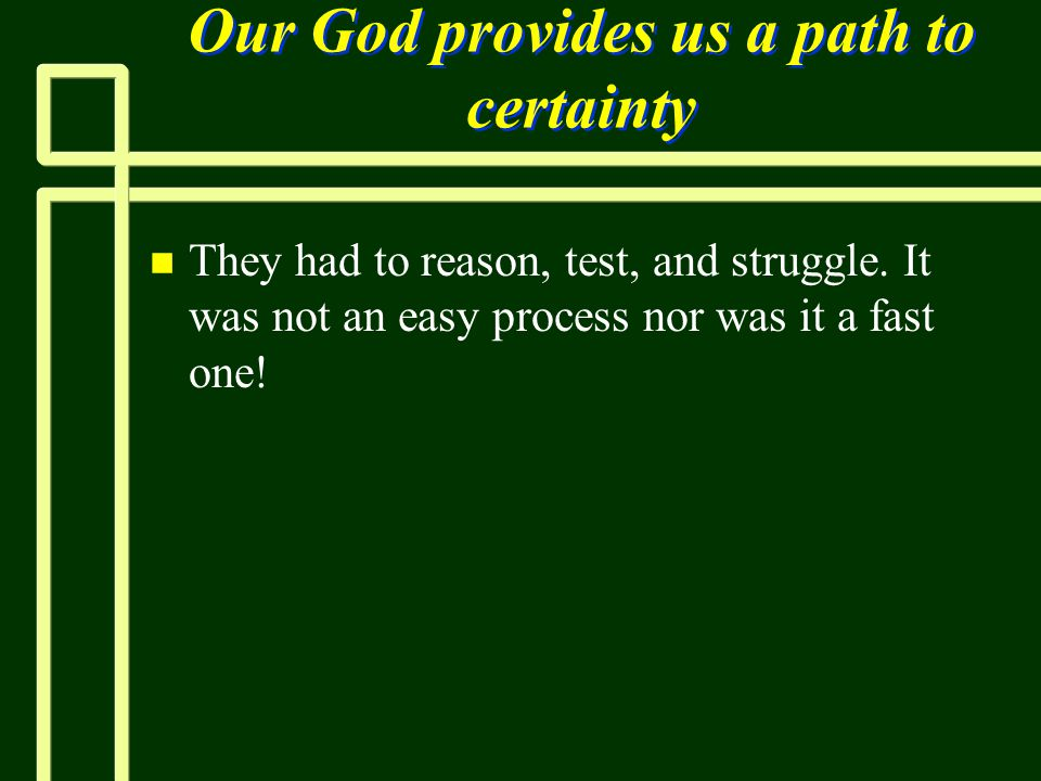 Our God provides us a path to certainty n n They had to reason, test, and struggle. It was not an easy process nor was it a fast one!