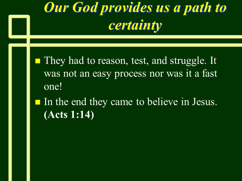 Our God provides us a path to certainty n n They had to reason, test, and struggle. It was not an easy process nor was it a fast one! n n In the end t