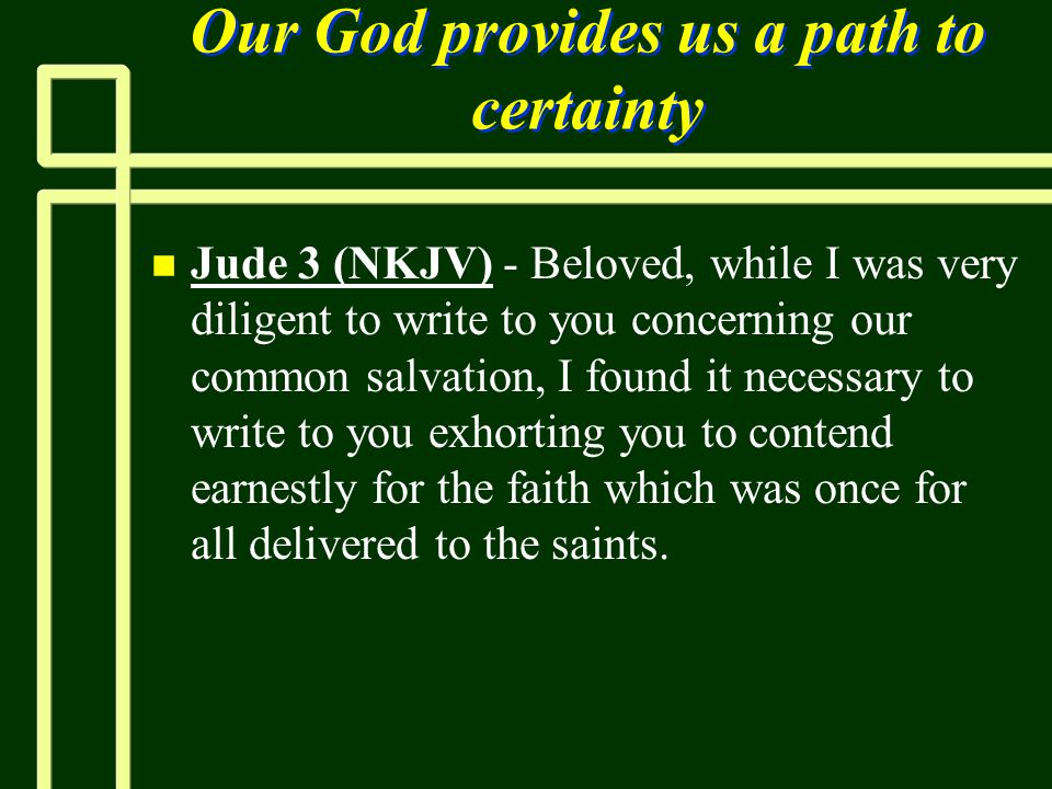 Our God provides us a path to certainty n n Jude 3 (NKJV) - Beloved, while I was very diligent to write to you concerning our common salvation, I foun
