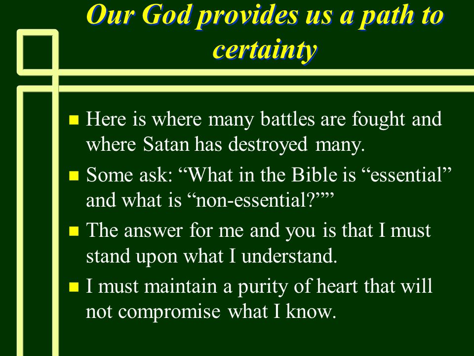 "Our God provides us a path to certainty n n Here is where many battles are fought and where Satan has destroyed many. n n Some ask: ""What in the Bible"