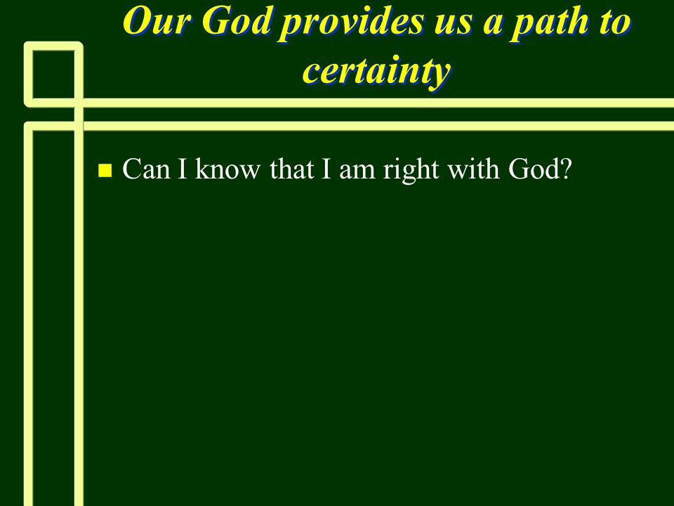 Our God provides us a path to certainty n n Can I know that I am right with God?