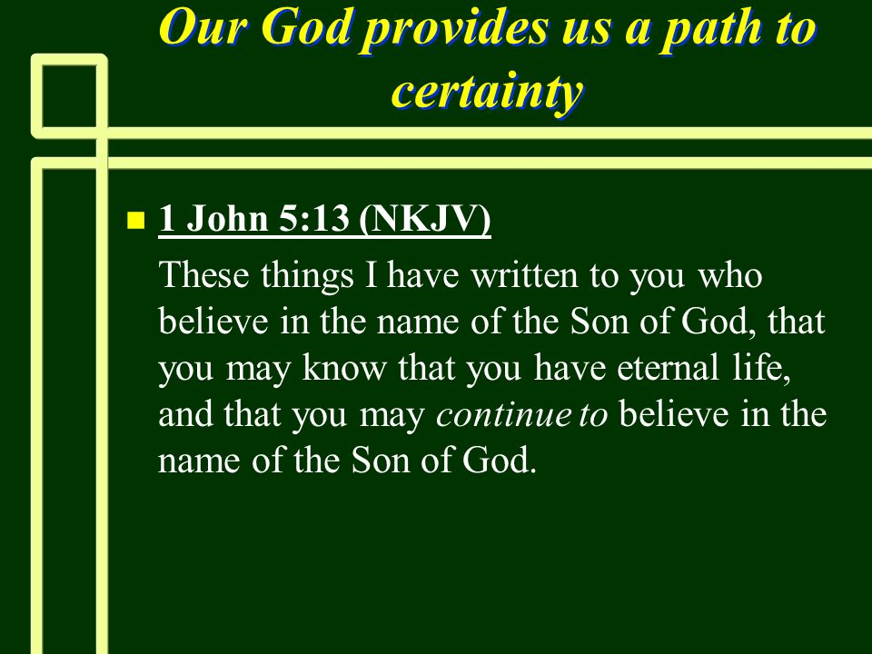 Our God provides us a path to certainty n n 1 John 5:13 (NKJV) n n These things I have written to you who believe in the name of the Son of God, that
